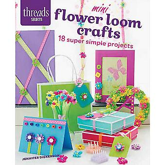 Mini Flower Loom Crafts - 18 Super Simple Projects by Jennifer Dickers