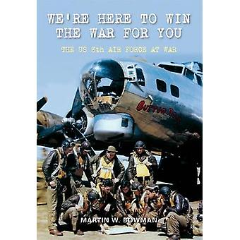 We're Here to Win the War for You - The US 8th Air Force at War by Mar