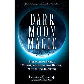 Dark Moon Magic: Supernatural Spells, Charms,� and Rituals for Health, Wealth, and Happiness