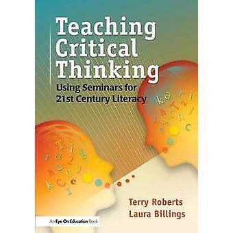 Teaching Critical Thinking  Using Seminars for 21st Century Literacy by Billings & Laura