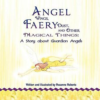 Angel Wings Faery Dust and Other Magical Things A Story about Guardian Angels by Roberts & Roxanne