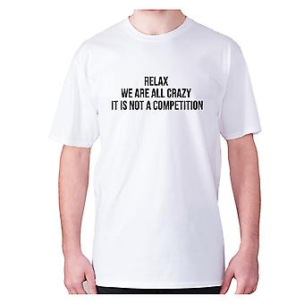 Mens funny t-shirt slogan tee novelty humour hilarious -  Relax we are all crazy it is not a competition