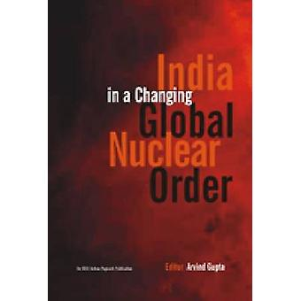 India in a Changing Global Nuclear Order by Arvind Gupta - Arundhati