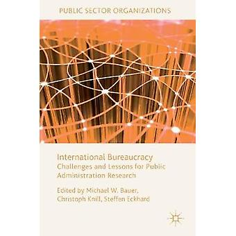 International Bureaucracy  Challenges and Lessons for Public Administration Research by Bauer & Michael W.