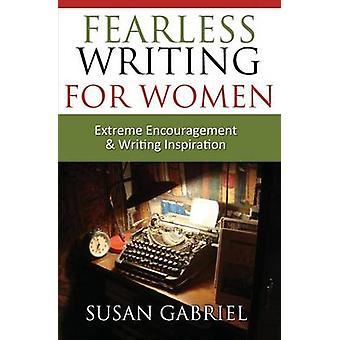Fearless Writing for Women Extreme Encouragement and Writing Inspiration by Gabriel & Susan