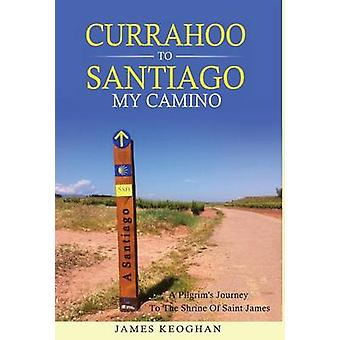 Currahoo To Santiago My Camino A Pilgrims Journey to the Shrine of Saint James by Keoghan & James