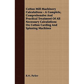 Cotton Mill Machinery Calculations  A Complete Comprehensive And Practical Treatment Of All Necessary Calculations On Cotton Carding And Spinning Machines by Parker & B.M.