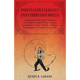 Indian Club Exercises and Exhibition Drills  Arranged for the Use of Teachers and Pupils in High School Classes Academies Private Schools Colleges Gymnasiums Normal Schools Etc. by B. & Camann & Henry