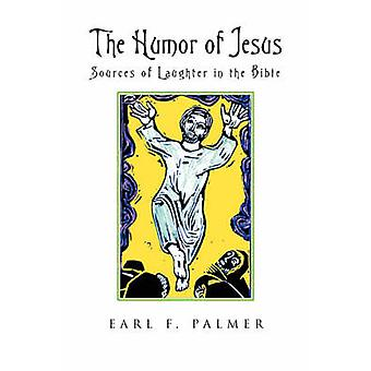 The Humor of Jesus Sources of Laughter in the Bible by Palmer & Earl F.