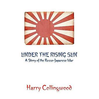 Under the Rising Sun A Story of the RussoJapanese War by Collingwood & Harry