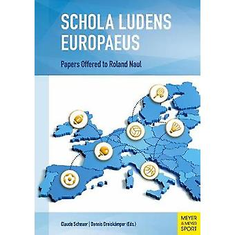 Schola Ludens Europaeus - Papers Offered to Roland Naul by Claude Sche