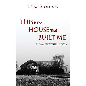 This Is the House That Built Me - My Little Midwestern Story by Tina B