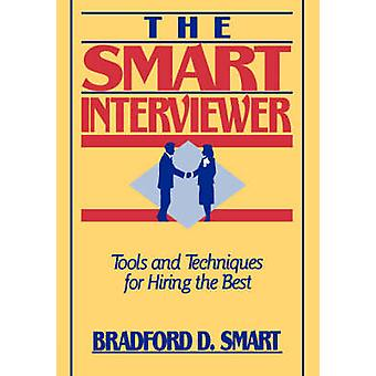 The Smart Interviewer - Tools and Techniques for Hiring the Best by Br