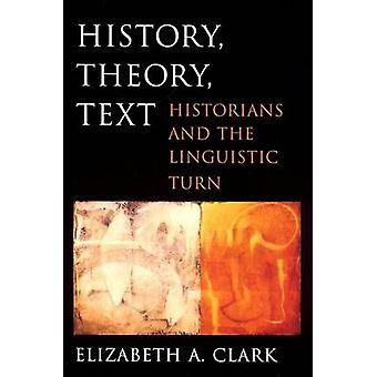 History - Theory - Text - Historians and the Linguistic Turn by Elizab