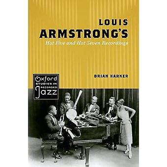 Louis Armstrong's Hot Five and Hot Seven Recordings by Brian Harker -