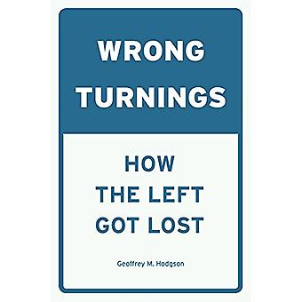 Wrong Turnings - How the Left Got Lost by Geoffrey M. Hodgson - 978022