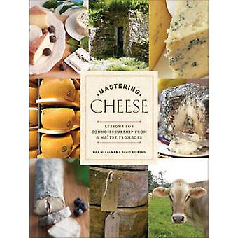 Mastering Cheese - Lessons for Connoisseurship from a Maitre Fromager
