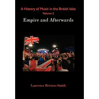 A History of Music in the British Isles Volume 2 Empire and Afterwards by BristowSmith & Laurence