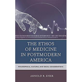 The Ethos of Medicine in Postmodern America Philosophical Cultural and Social Considerations by Eiser