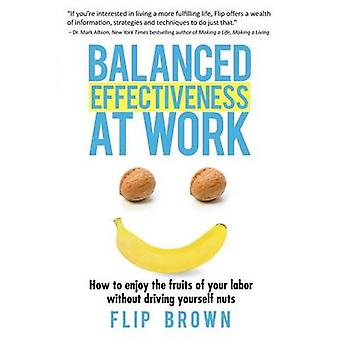 Balanced Effectiveness at Work How to Enjoy the Fruits of Your Labor without Driving Yourself Nuts by Brown & Flip