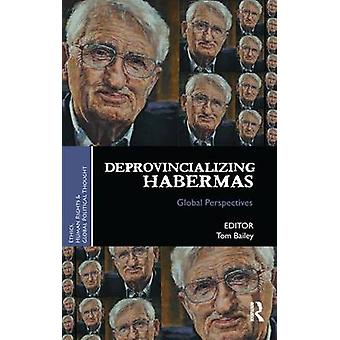 Deprovincializing Habermas  Global Perspectives by Bailey & Tom