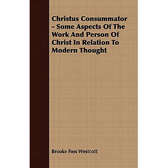 Christus Consummator  Some Aspects Of The Work And Person Of Christ In Relation To Modern Thought by Westcott & Brooke Foss