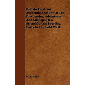 Buffalo Land An Authentic Account Of The Discoveries Adventures And Mishaps Of A Scientific And Sporting Party In The Wild West by Webb & W. E.