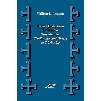 Tatians Diatesseron Its Creation Dissemination Significance and History in Scholarship by Petersen & William Lawrence