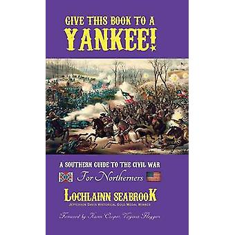 Give This Book to a Yankee A Southern Guide to the Civil War For Northerners by Seabrook & Lochlainn