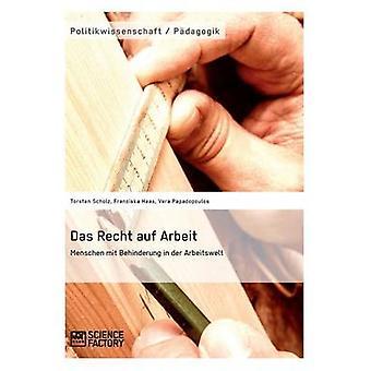 Das Recht auf Arbeit. Menschen mit Behinderung in der Arbeitswelt by Scholz & Torsten