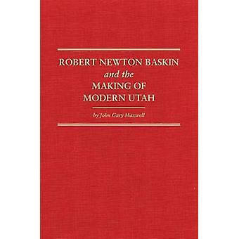 Robert Newton Baskin and the Making of Modern Utah by John Gary Maxwe