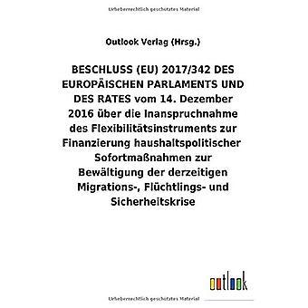 BESCHLUSS (EU) 2017/342 DES EUROPA ISCHEN PARLAMENTS UND DES RATES vom 14. Dezember 2016 Aber die Inanspruchnahme des Flexibiliteit tsinstruments zur Finanzierunghaushaltspolitisc herSofortmaA nahmen zur Bew ltigung der derzeitigen Migrations-, FlAc