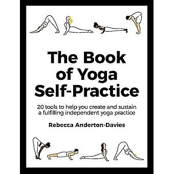 The Book of Yoga Self-Practice: 20 tools om u te helpen een bevredigende onafhankelijke yogapraktijk te creëren en in stand te houden