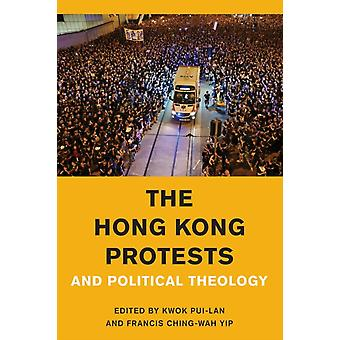 The Hong Kong Protests and Political Theology by Edited by Kwok Pui LAN & Edited by Francis Ching Wah Yip