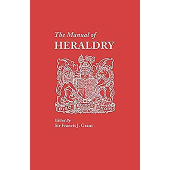 The Manual of Heraldry. A Concise Description of the Several Terms Us