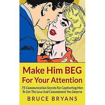 Make Him Beg for Your Attention - 75 Communication Secrets for Captiva