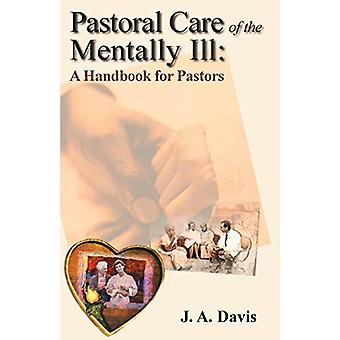 Pastoral Care of the Mentally Ill - A Handbook for Pastors by J a Davi