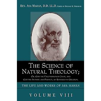 The Science of Natural Theology; Or God the Unconditioned Cause - and