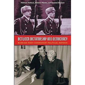 Between Dictatorship and Democracy  Russian PostCommunist Political Reform by Michael McFaul & Nikolai Petrov & Andrei Ryabov