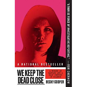 We Keep the Dead Close  A Murder at Harvard and a Half Century of Silence by Becky Cooper