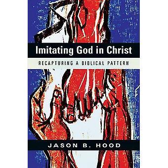 Imitating God in Christ - Recapturing a Biblical Pattern by Jason B Ho
