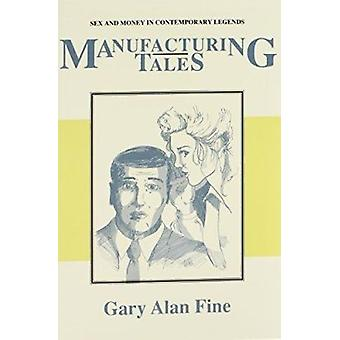 Manufacturing Tales - Sex and Money in Contemporary Legends by Gary Al