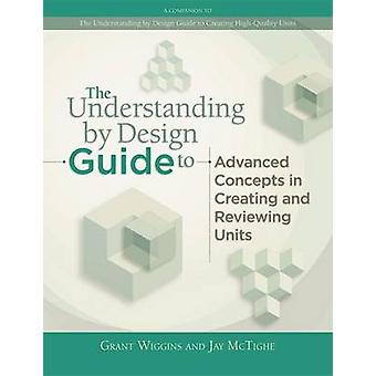 The Understanding by Design Guide to Advanced Concepts in Creating an