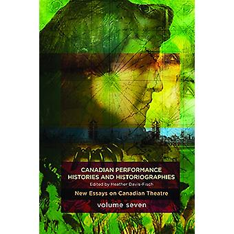 Canadian Performance Histories & Historiograpies - New Essays On Canad