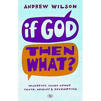 If God - Then What? - Wondering Aloud About Truth - Origins and Redemp