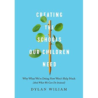 Creating the Schools Our Children Need by Dylan Wiliam