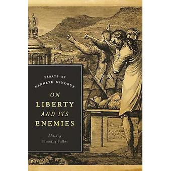 On Liberty and Its Enemies  Essays of Kenneth Minogue by Edited by Timothy Fuller