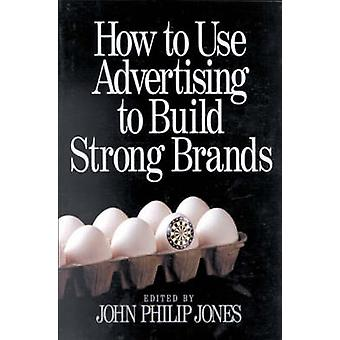 How to Use Advertising to Build Strong Brands by Jones & John Philip