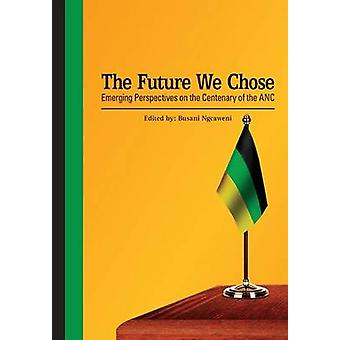 The Future We Chose. Emerging Perspectives on the Centenary of the ANC by Ngcaweni & Busani