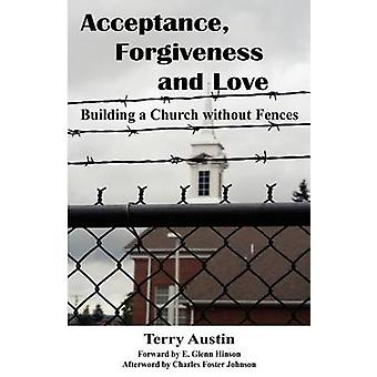 Acceptance Forgiveness and Love Building a Church Without Fences by Austin & Terry